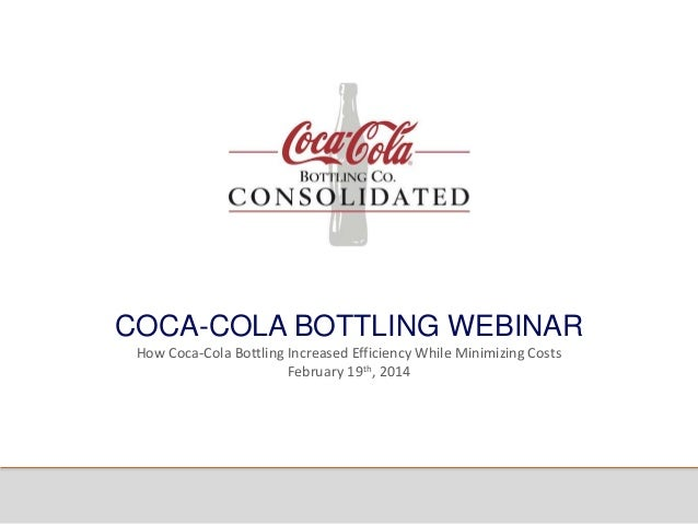 COCA-COLA BOTTLING WEBINAR How Coca-Cola Bottling Increased Efficiency While Minimizing Costs February 19th, 2014