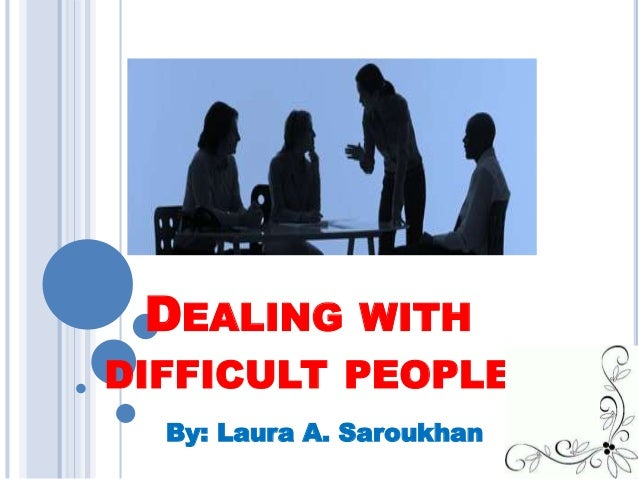 DEALING WITH DIFFICULT PEOPLE By: Laura A. Saroukhan