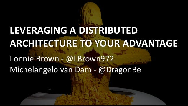 LEVERAGING	A	DISTRIBUTED	 ARCHITECTURE	TO	YOUR	ADVANTAGE Lonnie	Brown	-	@LBrown972	 Michelangelo	van	Dam	-	@DragonBe