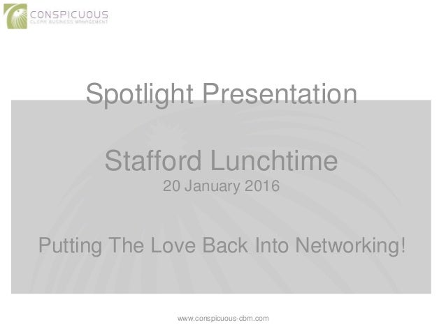 Spotlight Presentation Stafford Lunchtime 20 January 2016 Putting The Love Back Into Networking! www.conspicuous-cbm.com
