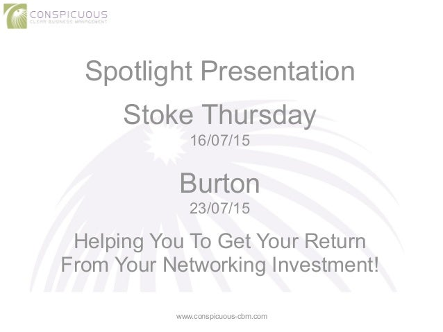 Spotlight Presentation ! Stoke Thursday 16/07/15 ! Burton 23/07/15 ! Helping You To Get Your Return From Your Networking I...