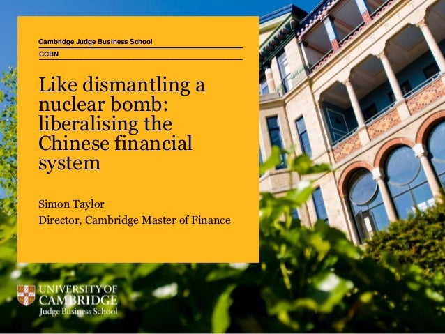 Cambridge Judge Business School Like dismantling a nuclear bomb: liberalising the Chinese financial system Simon Taylor Di...