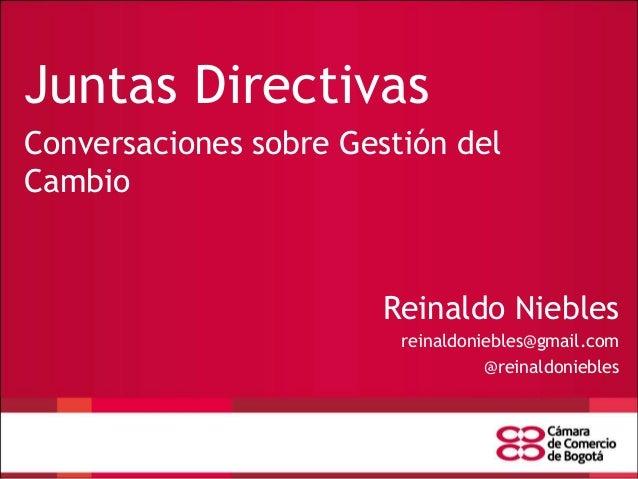 Juntas Directivas Conversaciones sobre Gestión del Cambio  Reinaldo Niebles reinaldoniebles@gmail.com @reinaldoniebles