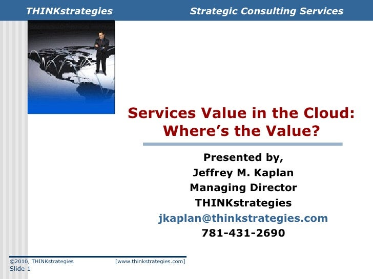 Services Value in the Cloud: Where's the Value? Presented by, Jeffrey M. Kaplan Managing Director THINKstrategies [email_a...