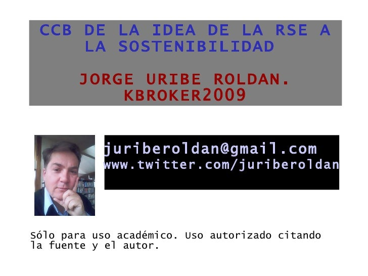 CCB DE LA IDEA DE LA RSE A LA SOSTENIBILIDAD  JORGE URIBE ROLDAN. KBROKER2009 <ul><li>Sólo para uso académico. Uso autoriz...
