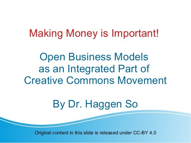 Making Money is Important! Open Business Models as an Integrated Part of Creative Commons Movement By Dr. Haggen So Origin...