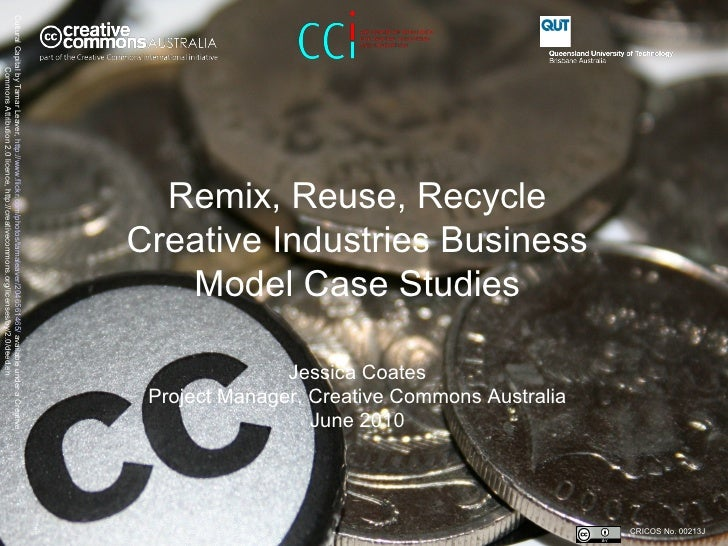 Remix, Reuse, Recycle Creative Industries Business Model Case Studies   Jessica Coates Project Manager, Creative Commons A...