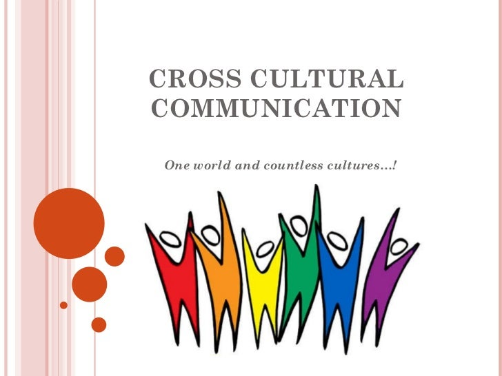 CROSS CULTURAL COMMUNICATION One world and countless cultures…!