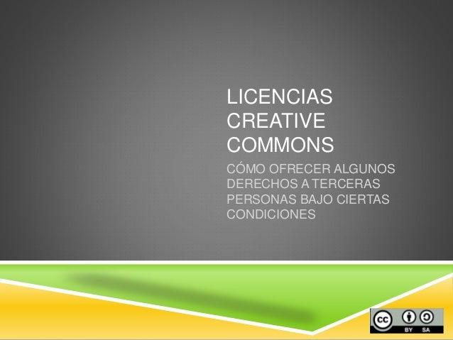 LICENCIAS CREATIVE COMMONS CÓMO OFRECER ALGUNOS DERECHOS A TERCERAS PERSONAS BAJO CIERTAS CONDICIONES