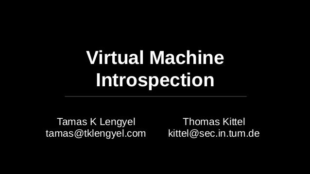 Virtual Machine Introspection Tamas K Lengyel tamas@tklengyel.com Thomas Kittel kittel@sec.in.tum.de
