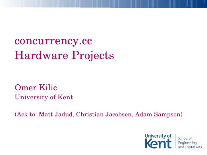 concurrency.cc Hardware Projects   Omer Kilic  University of Kent  (Ack to: Matt Jadud, Christian Jacobsen, Adam Sampson)