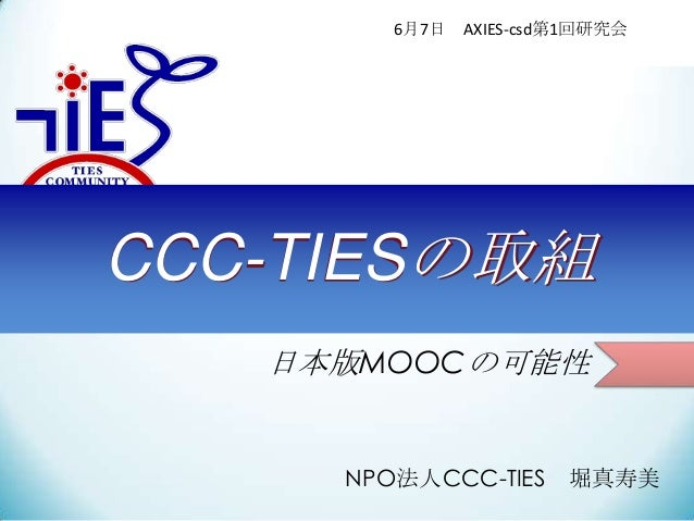 6月7日 AXIES-csd第1回研究会  CCC-TIESの取組 日本版MOOCの可能性  NPO法人CCC-TIES  堀真寿美