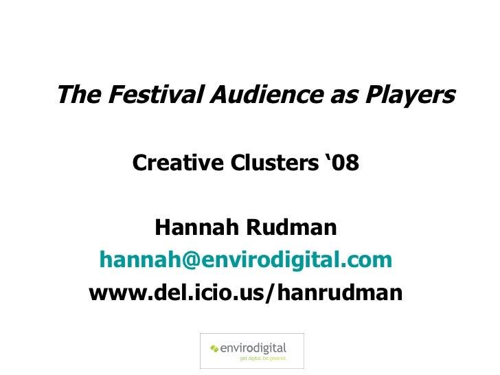 The Festival Audience as Players Creative Clusters '08 Hannah Rudman [email_address] www.del.icio.us/hanrudman