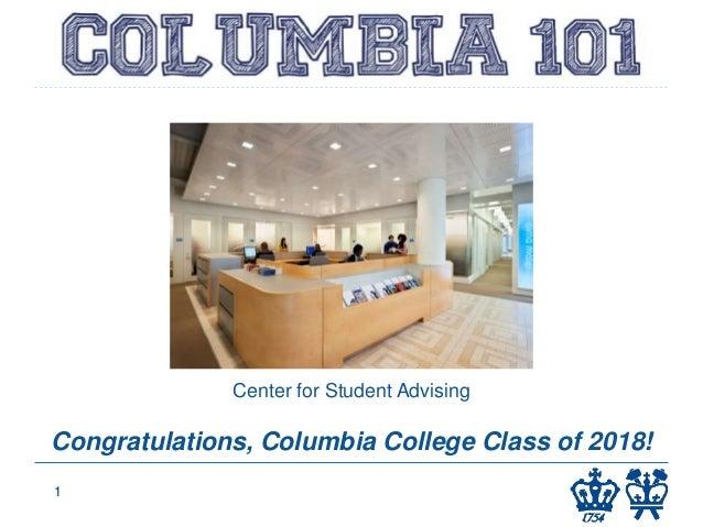 COLUMBIA 101 Columbia College 1 Center for Student Advising Congratulations, Columbia College Class of 2018!