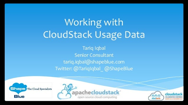 Working with CloudStack Usage Data Tariq Iqbal Senior Consultant tariq.iqbal@shapeblue.com Twitter: @TariqIqbal_ @ShapeBlu...