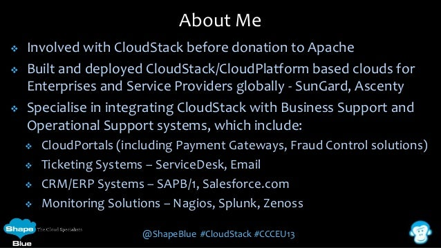 About Me      Involved with CloudStack before donation to Apache Built and deployed CloudStack/CloudPlatform based clou...