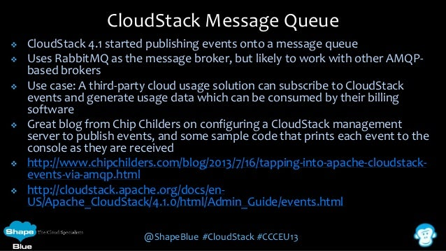 CloudStack Message Queue          CloudStack 4.1 started publishing events onto a message queue Uses RabbitMQ as the...