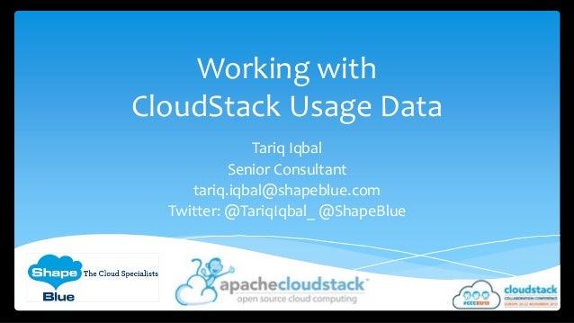Working with CloudStack Usage Data Tariq Iqbal Senior Consultant tariq.iqbal@shapeblue.com Twitter: @TariqIqbal_ @ShapeBlu...