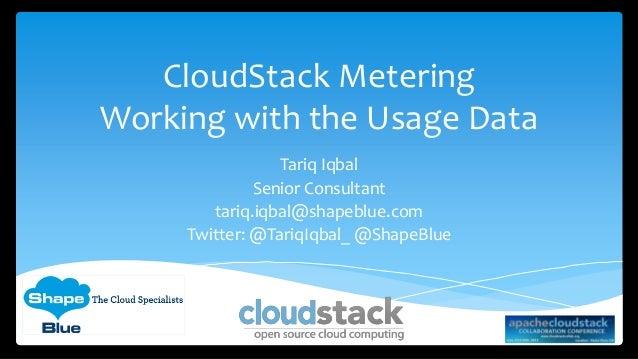 CloudStack Metering Working with the Usage Data Tariq Iqbal Senior Consultant tariq.iqbal@shapeblue.com Twitter: @TariqIqb...