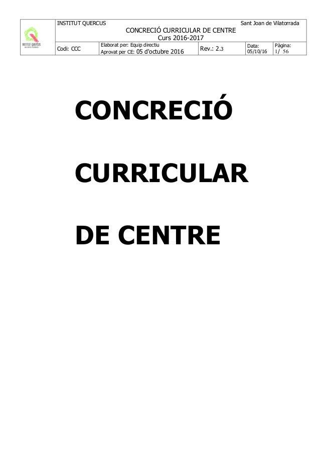 INSTITUT QUERCUS Sant Joan de Vilatorrada CONCRECIÓ CURRICULAR DE CENTRE Curs 2016-2017 Codi: CCC Elaborat per: Equip dire...