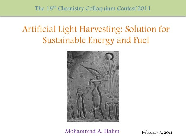 Mohammad A. Halim The 18th Chemistry Colloquium Contest'2011 Artificial Light Harvesting: Solution for Sustainable Energy ...