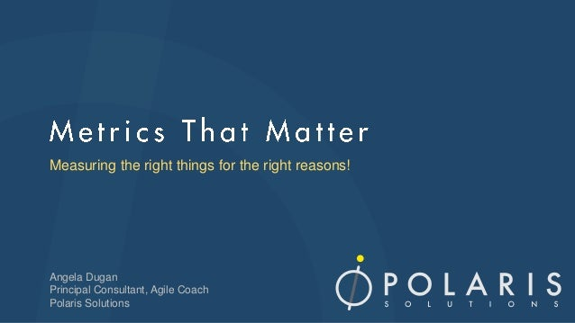 Measuring the right things for the right reasons! Angela Dugan Principal Consultant, Agile Coach Polaris Solutions