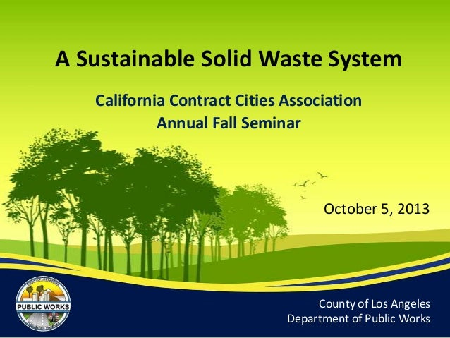 County of Los Angeles Department of Public Works October 5, 2013 A Sustainable Solid Waste System California Contract Citi...
