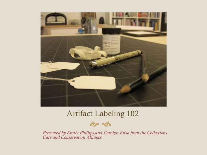 Artifact Labeling 102 <ul><li>Presented by Emily Phillips and Carolyn Frisa from the Collections Care and Conservation All...