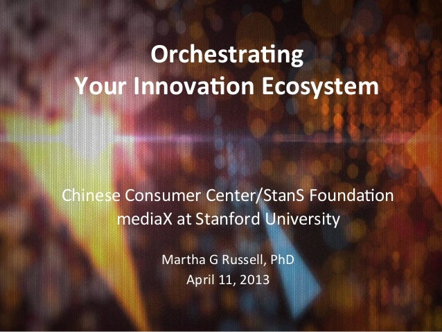 Orchestra)ng	  	   Your	  Innova)on	  Ecosystem	  Chinese	  Consumer	  Center/StanS	  Founda2on	         mediaX	  at	  Sta...