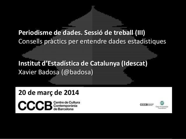 20 de març de 2014 Periodisme de dades. Sessió de treball (III) Consells pràctics per entendre dades estadístiques Institu...