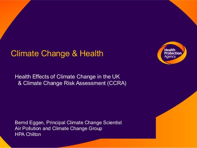 Climate Change & Health Health Effects of Climate Change in the UK  & Climate Change Risk Assessment (CCRA) Bernd Eggen, P...
