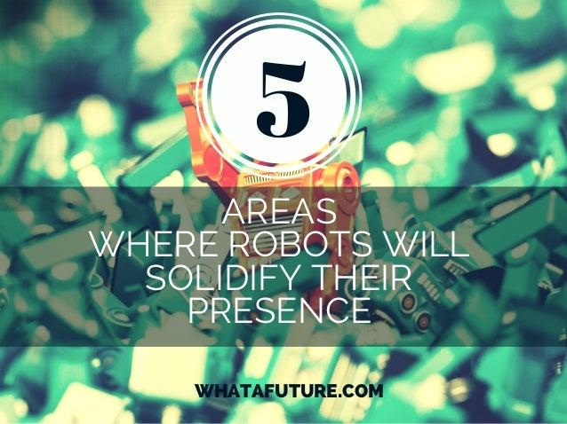 AREAS WHERE ROBOTS WILL SOLIDIFY THEIR PRESENCE WHATAFUTURE.COM 5