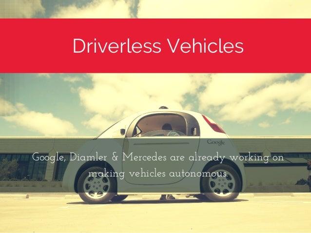 Driverless Vehicles Google,Diamler&Mercedesarealreadyworkingon makingvehiclesautonomous.