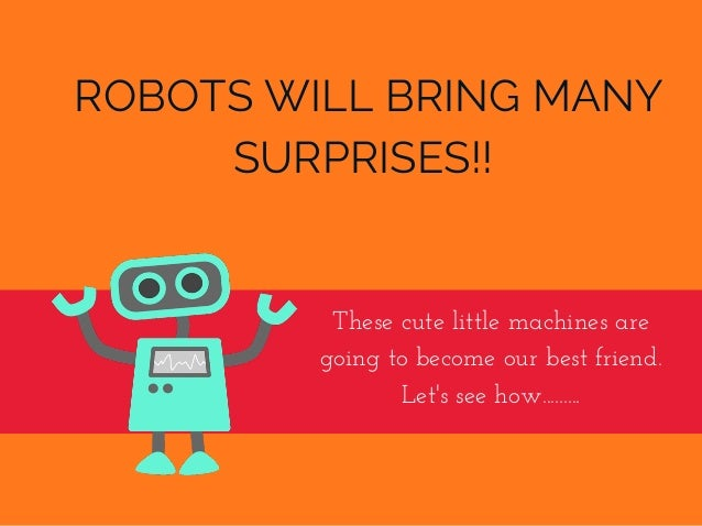 ROBOTS WILL BRING MANY SURPRISES!! Thesecutelittlemachinesare goingtobecomeourbestfriend. Let'sseehow.........