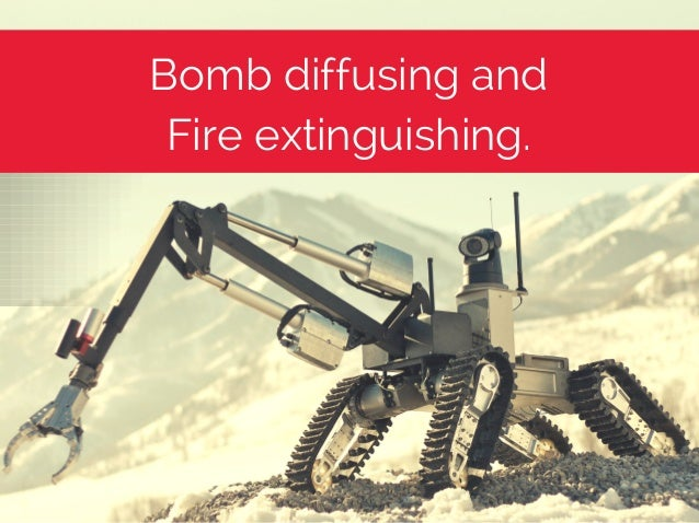 Bomb diffusing and Fire extinguishing.