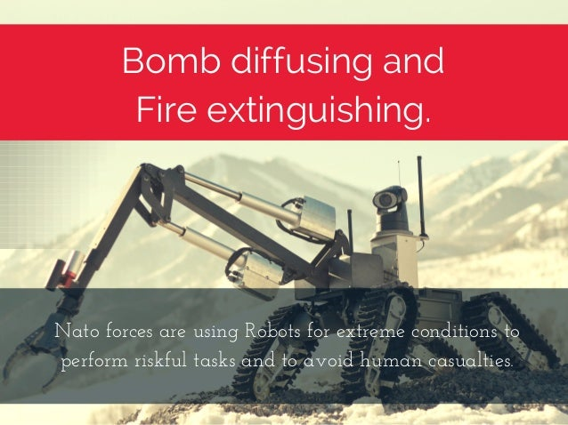 Bomb diffusing and Fire extinguishing. NatoforcesareusingRobotsforextremeconditionsto performriskfultasksandto...