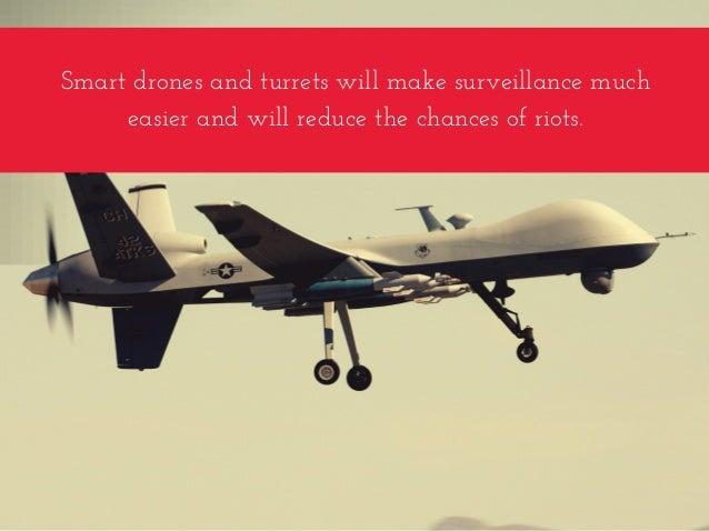 Smartdronesandturretswillmakesurveillancemuch easierandwillreducethechancesofriots.