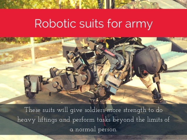 Robotic suits for army Thesesuitswillgivesoldiersmorestrengthtodo heavyliftingsandperformtasksbeyondthelimi...