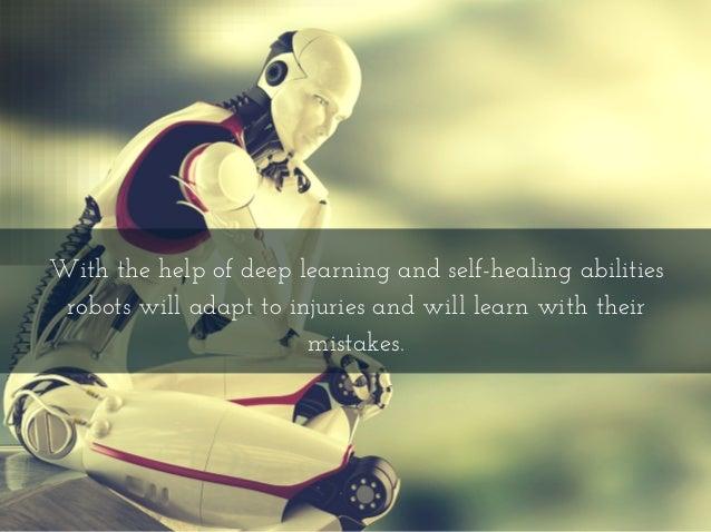 Withthehelpofdeeplearningandself-healingabilities robotswilladapttoinjuriesandwilllearnwiththeir mistakes.