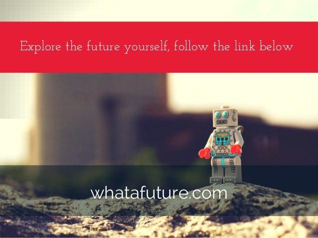 Explorethefutureyourself,followthelinkbelow whatafuture.com