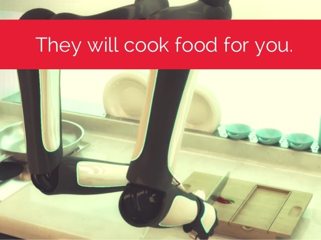 They will cook food for you.