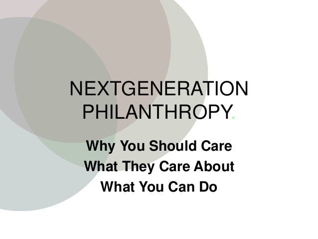 NEXTGENERATION PHILANTHROPY. Why You Should Care What They Care About What You Can Do