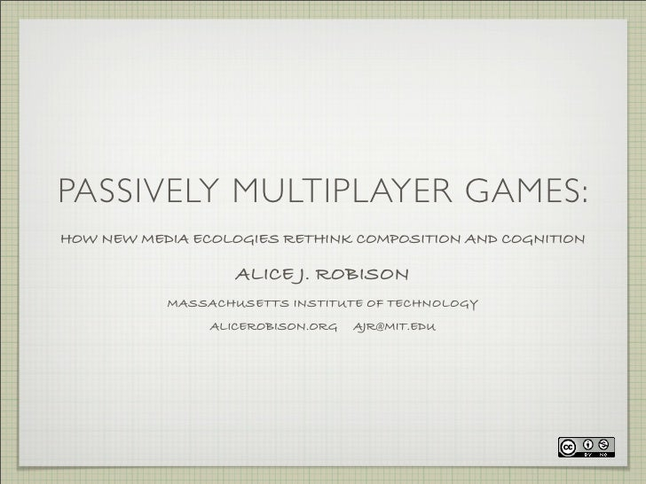 PASSIVELY MULTIPLAYER GAMES: HOW NEW MEDIA ECOLOGIES RETHINK COMPOSITION AND COGNITION                     ALICE J. ROBISO...