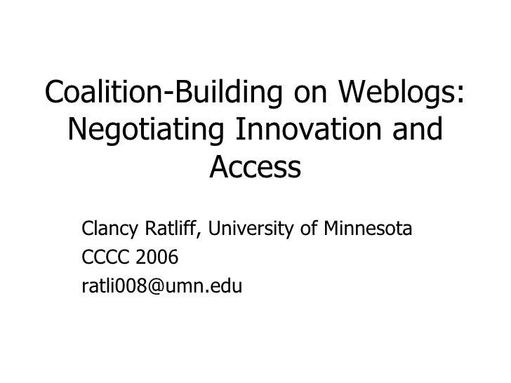 Coalition-Building on Weblogs: Negotiating Innovation and Access Clancy Ratliff, University of Minnesota CCCC 2006 [email_...