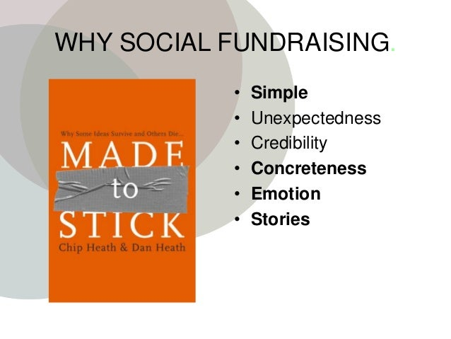 WHY SOCIAL FUNDRAISING. • Simple • Unexpectedness • Credibility • Concreteness • Emotion • Stories