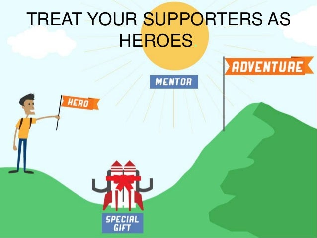TREAT YOUR SUPPORTERS AS HEROES.