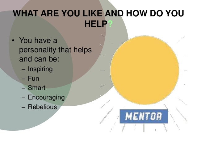 WHAT ARE YOU LIKE AND HOW DO YOU HELP? • You have a personality that helps and can be: – Inspiring – Fun – Smart – Encoura...