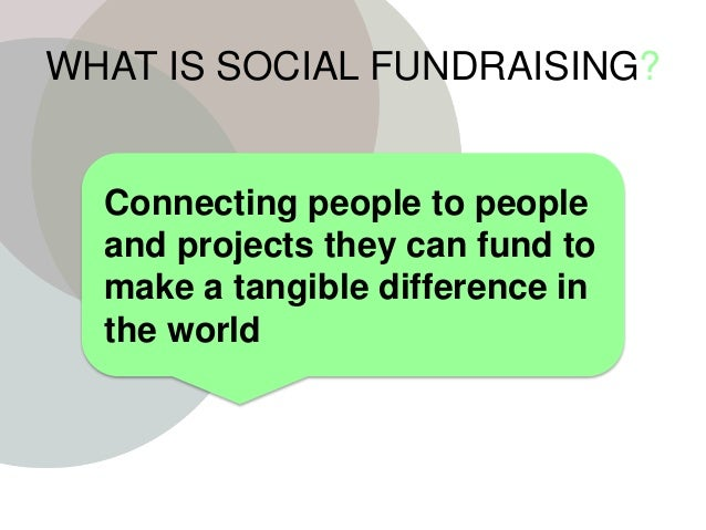 WHAT IS SOCIAL FUNDRAISING? Connecting people to people and projects they can fund to make a tangible difference in the wo...