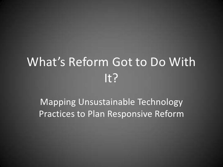 What's Reform Got to Do With             It? Mapping Unsustainable Technology Practices to Plan Responsive Reform