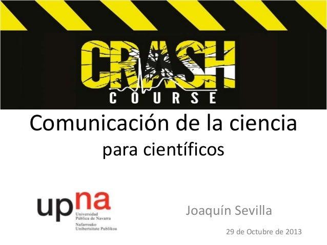 Comunicación de la ciencia para científicos Joaquín Sevilla 29 de Octubre de 2013